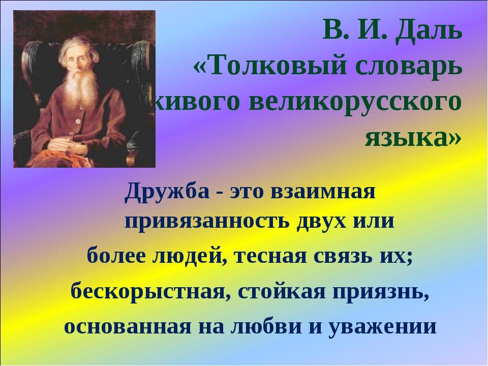 В. И. Даль «Толковый словарь живого великорусского языка» Дружба - это взаим...