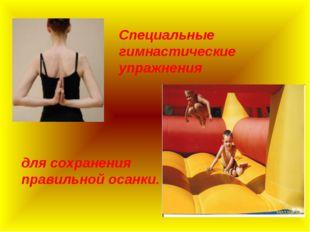 Специальные гимнастические упражнения для сохранения правильной осанки.