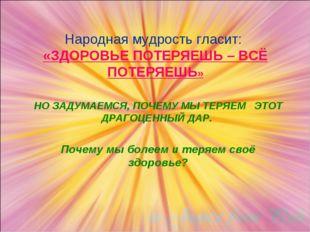 Народная мудрость гласит: «ЗДОРОВЬЕ ПОТЕРЯЕШЬ – ВСЁ ПОТЕРЯЕШЬ» НО ЗАДУМАЕМСЯ