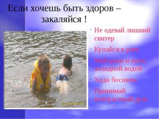 Если хочешь быть здоров – закаляйся ! Не одевай лишний свитер Купайся в реке