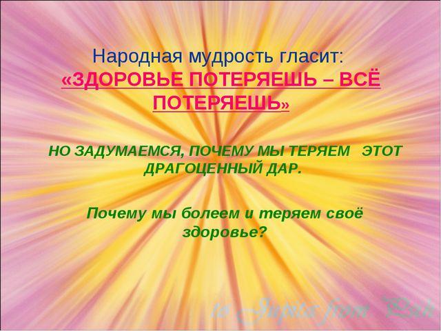 Народная мудрость гласит: «ЗДОРОВЬЕ ПОТЕРЯЕШЬ – ВСЁ ПОТЕРЯЕШЬ» НО ЗАДУМАЕМСЯ...