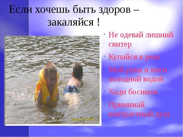 Если хочешь быть здоров – закаляйся ! Не одевай лишний свитер Купайся в реке...