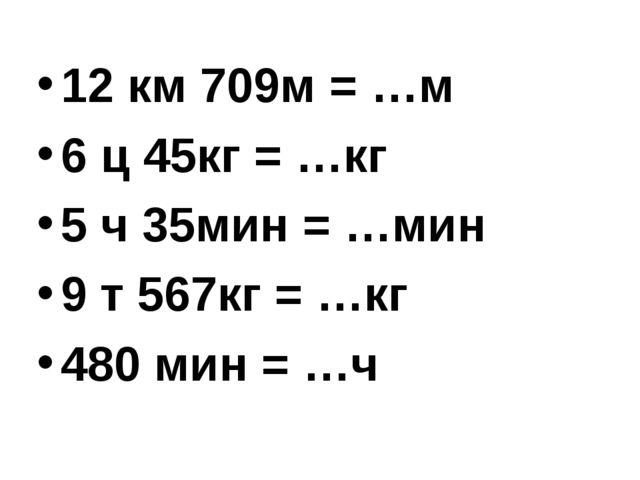 12 км 709м = …м 6 ц 45кг = …кг 5 ч 35мин = …мин 9 т 567кг = …кг 480 мин = …ч