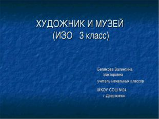 ХУДОЖНИК И МУЗЕЙ (ИЗО 3 класс) Белякова Валентина Викторовна учитель начальны