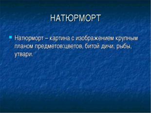 НАТЮРМОРТ Натюрморт – картина с изображением крупным планом предметов:цветов,