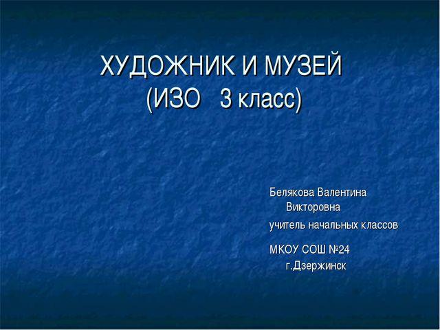 ХУДОЖНИК И МУЗЕЙ (ИЗО 3 класс) Белякова Валентина Викторовна учитель начальны...