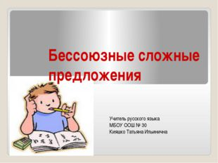Бессоюзные сложные предложения Учитель русского языка МБОУ ООШ № 30 Кияшко Та