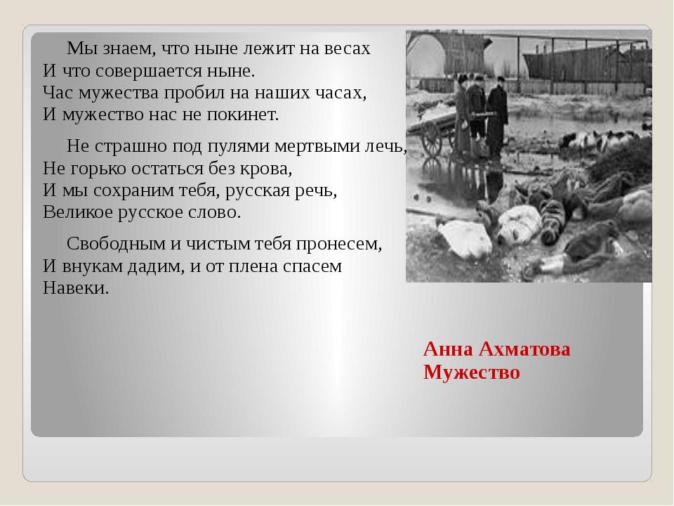 Анна Ахматова Мужество Мы знаем, что ныне лежит на весах И что совершается н...