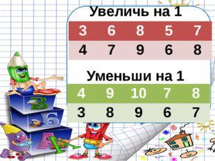 Увеличь на 1 Уменьши на 1 3 6 8 5 7 4 7 9 6 8 4 9 10 7 8 3 8 9 6 7