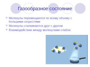 Газообразное состояние Молекулы перемещаются по всему объему с большими скоро