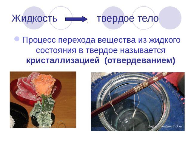 Жидкость твердое тело Процесс перехода вещества из жидкого состояния в твердо...