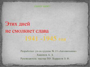 1941 -1945 год Разработал: уч-ся группы № 13 «Автомеханик» Хакимов А. З. Руко