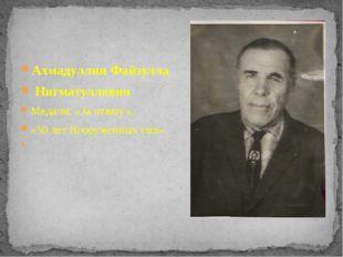 Ахмадуллин Файзулла Нигматуллович Медали: «За отвагу», «50 лет Вооруженных си