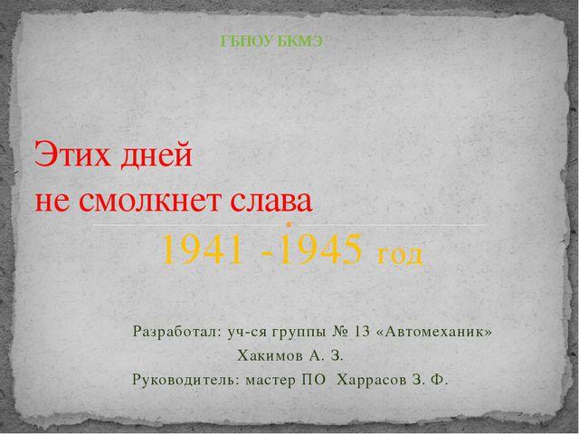 1941 -1945 год Разработал: уч-ся группы № 13 «Автомеханик» Хакимов А. З. Руко...