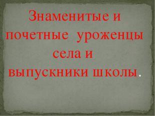 Знаменитые и почетные уроженцы села и выпускники школы.