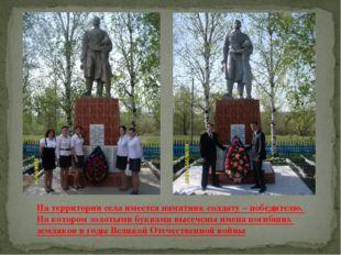 На территории села имеется памятник солдату – победителю. На котором золотыми