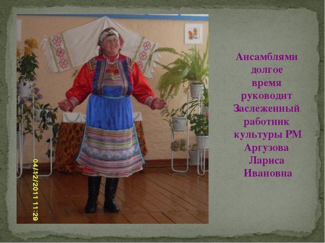 Ансамблями долгое время руководит Заслеженный работник культуры РМ Аргузова Л...