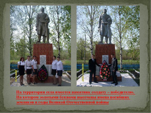 На территории села имеется памятник солдату – победителю. На котором золотыми...