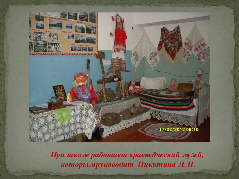 При школе работает краеведческий музей, которым руководит Никитина Л. Н.