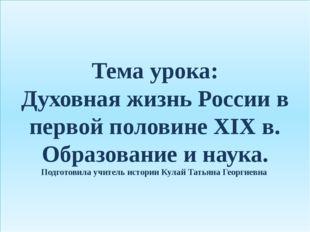 Тема урока: Духовная жизнь России в первой половине XIX в. Образование и наук