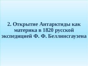 2. Открытие Антарктиды как материка в 1820 русской экспедицией Ф. Ф. Беллинсг