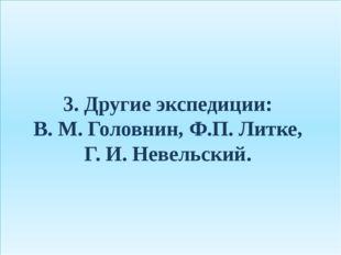 3. Другие экспедиции: В. М. Головнин, Ф.П. Литке, Г. И. Невельский.