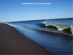 тихий океан, но не тихие волны