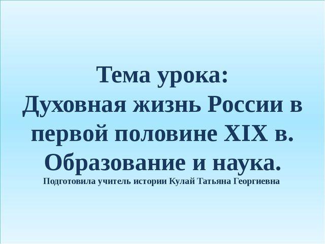 Тема урока: Духовная жизнь России в первой половине XIX в. Образование и наук...