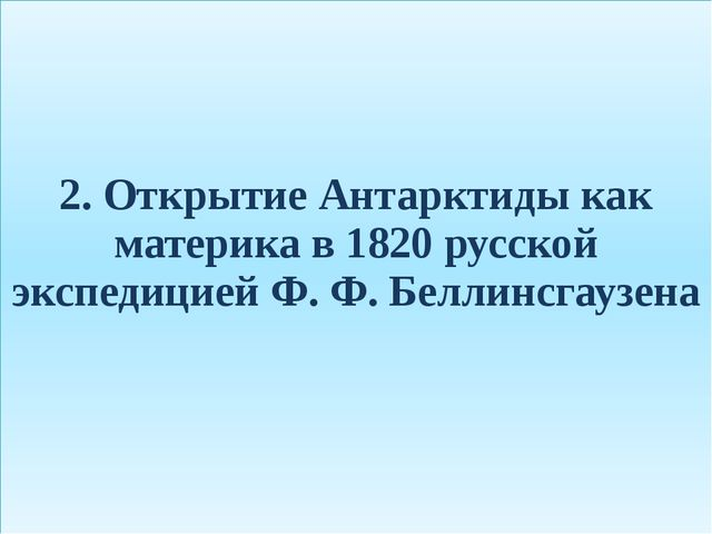 2. Открытие Антарктиды как материка в 1820 русской экспедицией Ф. Ф. Беллинсг...