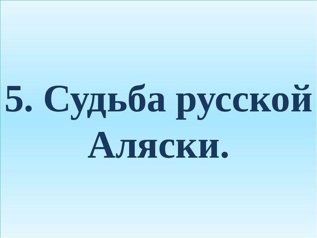 5. Судьба русской Аляски.