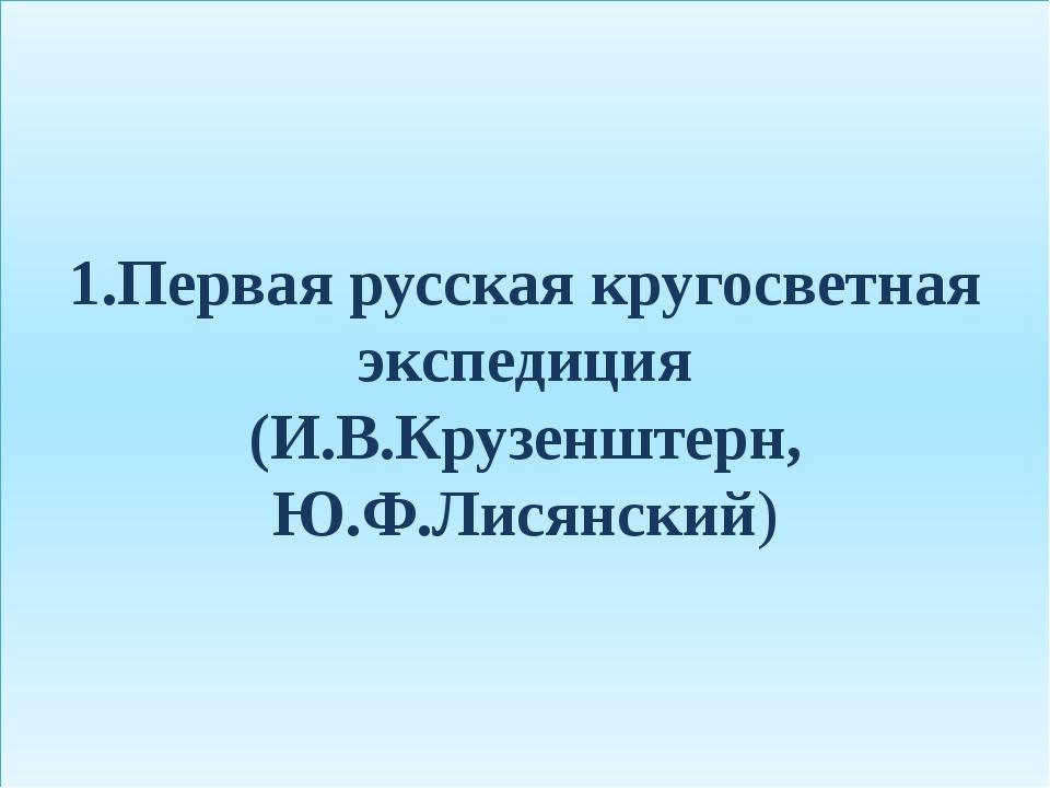 1.Первая русская кругосветная экспедиция (И.В.Крузенштерн, Ю.Ф.Лисянский)