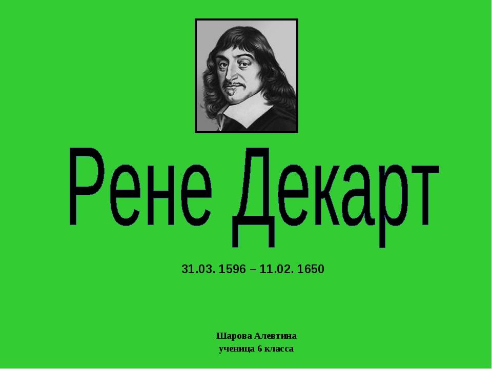 Шарова Алевтина ученица 6 класса 31.03. 1596 – 11.02. 1650