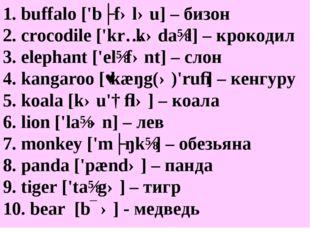 1. buffalo ['bʌfələu] – бизон 2. crocodile ['krɔkədaɪl] – крокодил 3. elephan