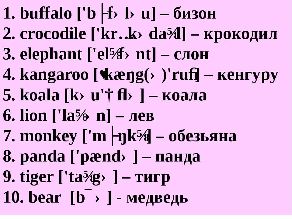 1. buffalo ['bʌfələu] – бизон 2. crocodile ['krɔkədaɪl] – крокодил 3. elephan...