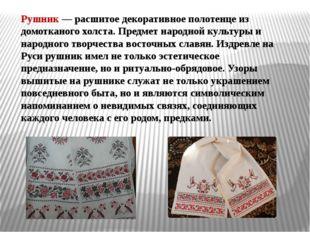 Рушник— расшитое декоративное полотенце из домотканого холста. Предмет народ
