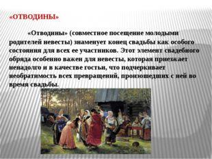 «ОТВОДИНЫ» «Отводины» (совместное посещение молодыми родителей невесты) знаме