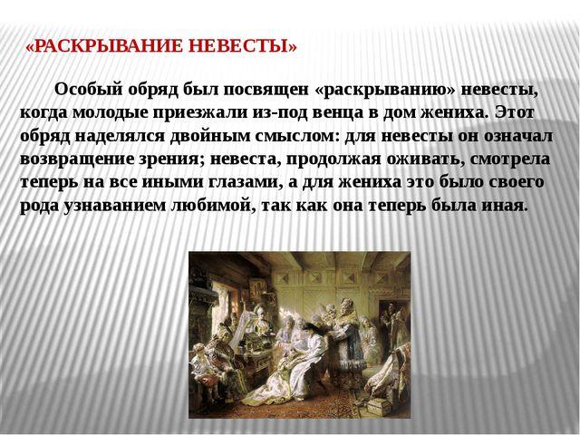 «РАСКРЫВАНИЕ НЕВЕСТЫ» Особый обряд был посвящен «раскрыванию» невесты, когда...