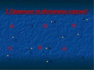 3. Правильно ли обозначены отрезки? а) г) б) в) д) е) А b В с d M K А q C Б