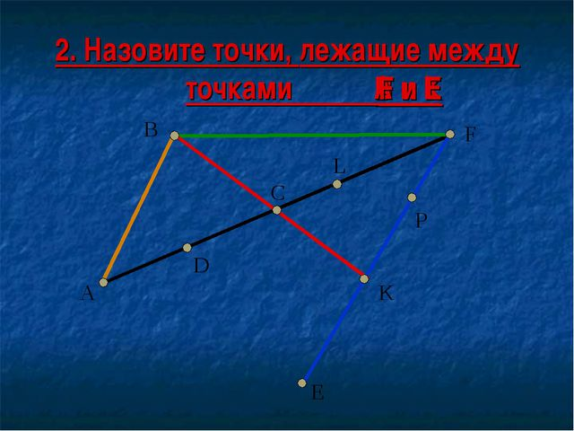 2. Назовите точки, лежащие между точками : А D F P K B L C E B и К А и L F и E