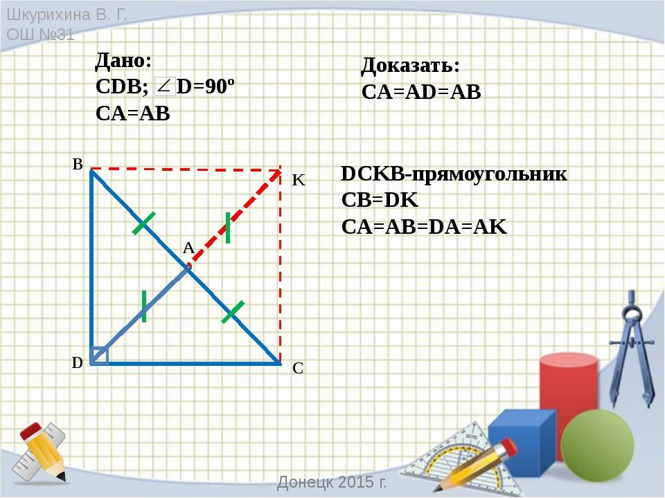 DCKB-прямоугольник CB=DK CA=AB=DA=AK С D B A K Дано: CDB; D=90º CA=АB Доказа...