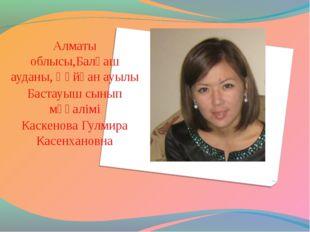 Алматы облысы,Балқаш ауданы, Құйған ауылы Бастауыш сынып мұғалімі Каскенова