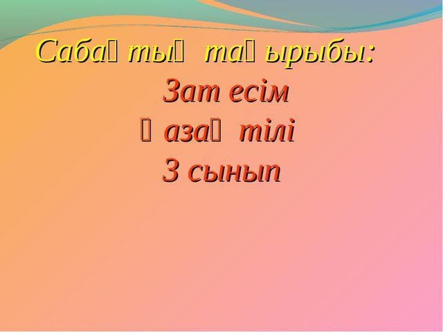 Сабақтың тақырыбы: Зат есім Қазақ тілі 3 сынып
