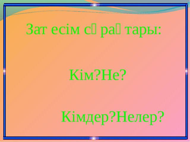 Зат есім сұрақтары: Кім?Не? Кімдер?Нелер?