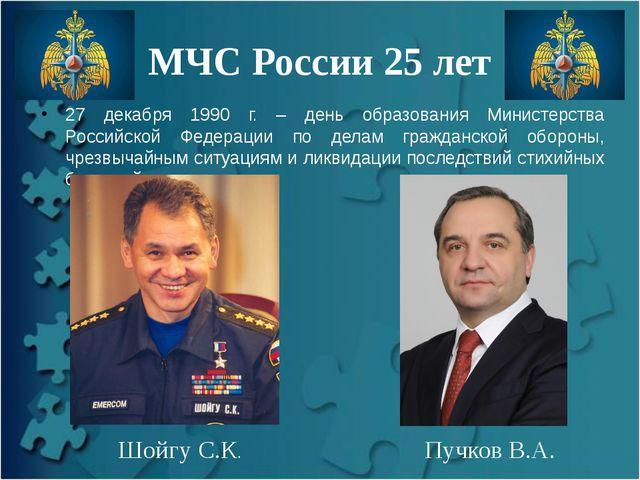 МЧС России 25 лет 27 декабря 1990 г. – день образования Министерства Российск...