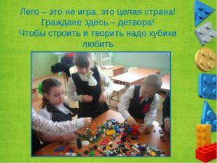Лего – это не игра, это целая страна! Граждане здесь – детвора! Чтобы строить