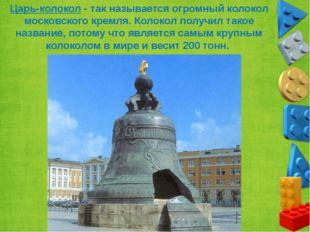 Царь-колокол - так называется огромный колокол московского кремля. Колокол по