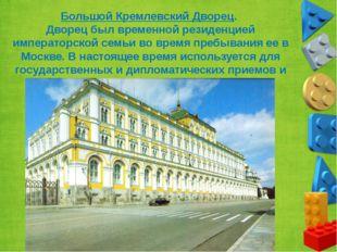 Большой Кремлевский Дворец. Дворец был временной резиденцией императорской се