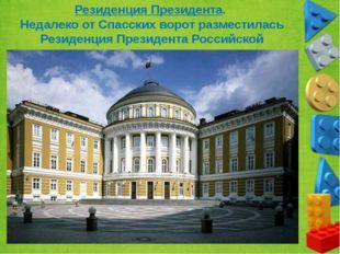 Резиденция Президента. Недалеко от Спасских ворот разместилась Резиденция Пре