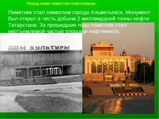 Перед нами памятник нефтяникам. Памятник стал символом города Альметьевск. Мо