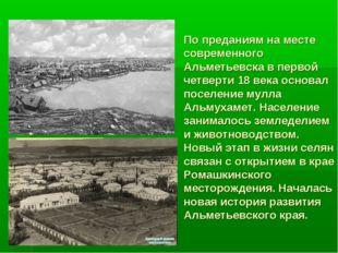 По преданиям на месте современного Альметьевска в первой четверти 18 века осн